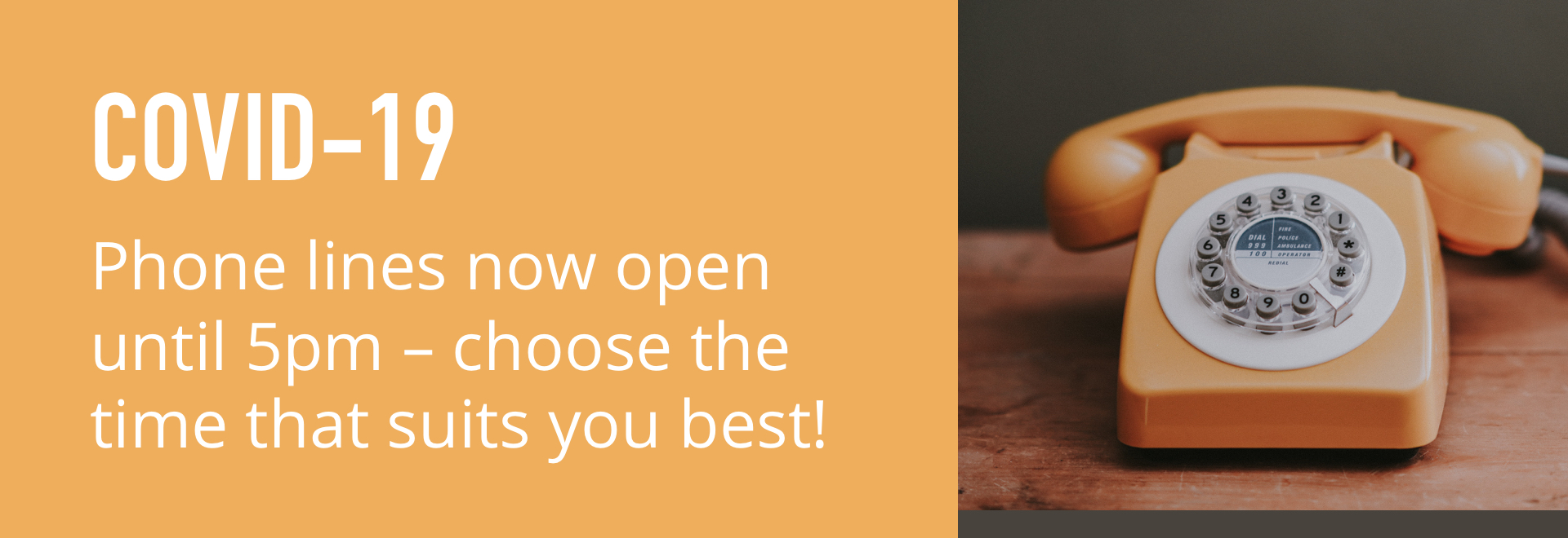 COVID-19. Phone lines now open until 5pm - choose the time that suits you best!