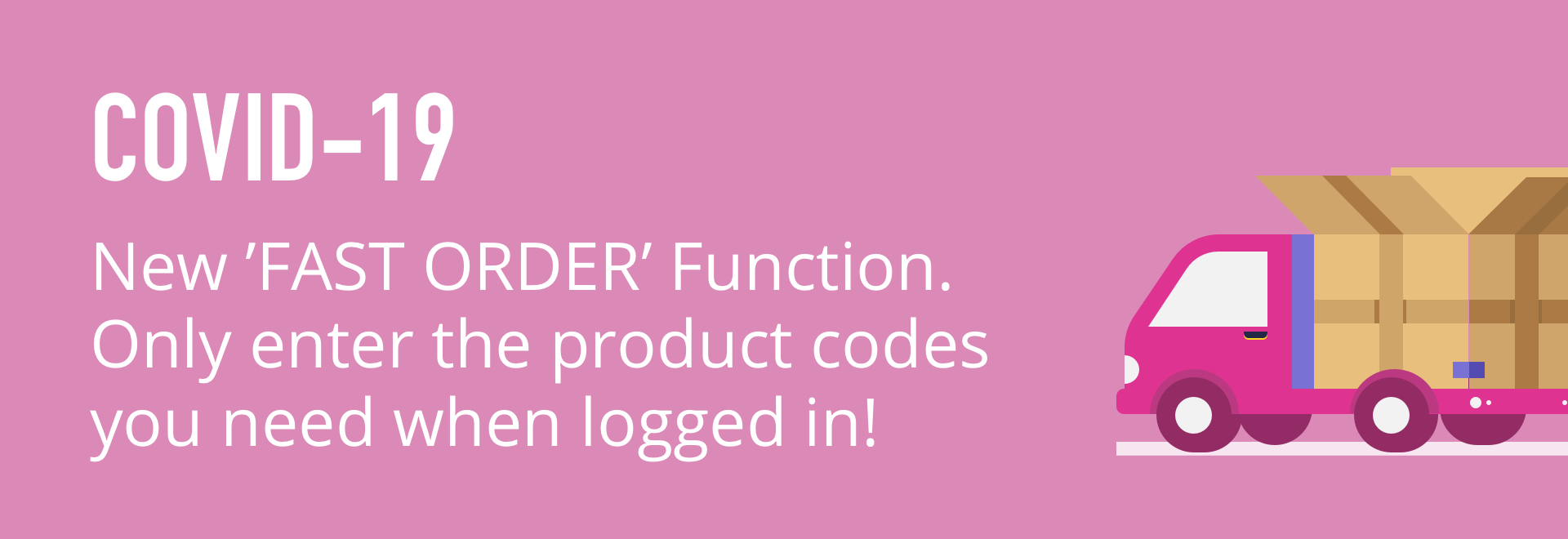 COVID-19. New 'fast order' function. Only enter the product codes you need when logged in!
