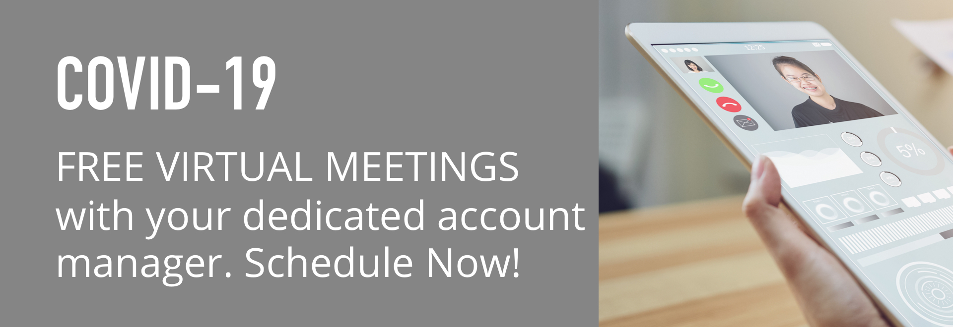 COVID-19. FREE VIRTUAL MEETINGS with your dedicated account manager. Schedule now!
